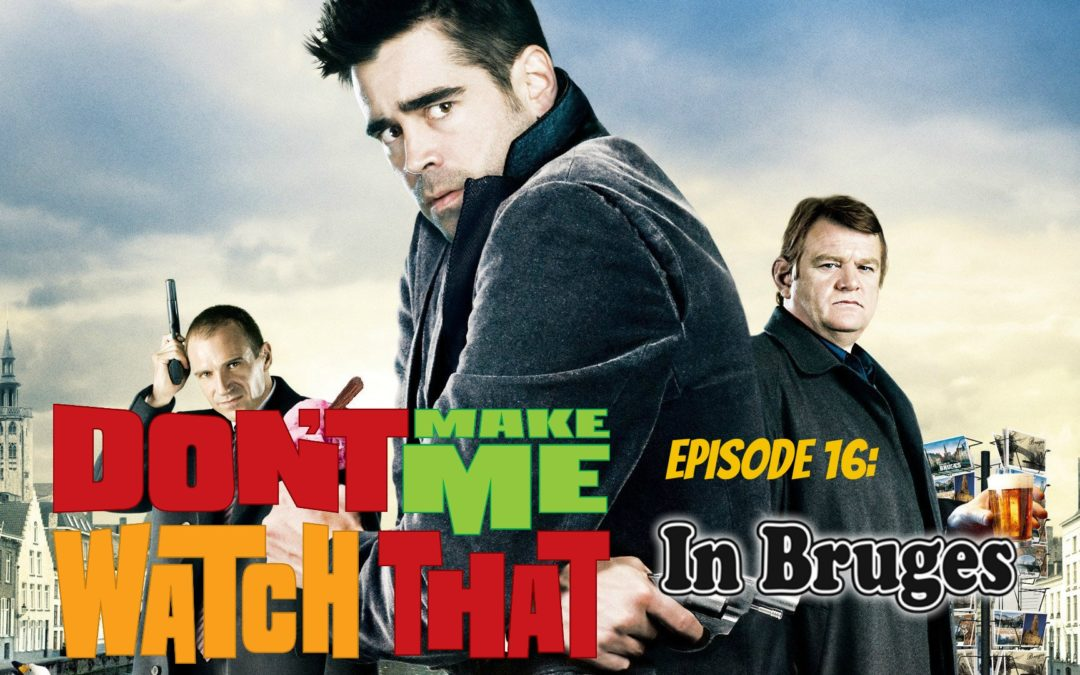 Don't Make Me Watch That Episode 16: In Bruges