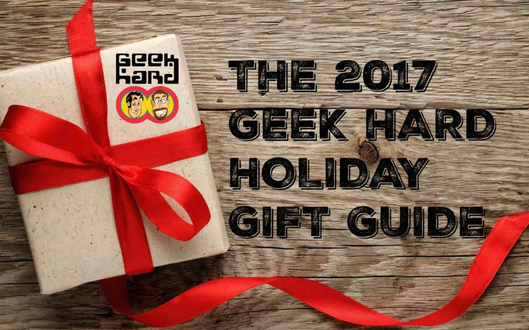 The 2017 Geek Hard Holiday Gift Guide: Part 1